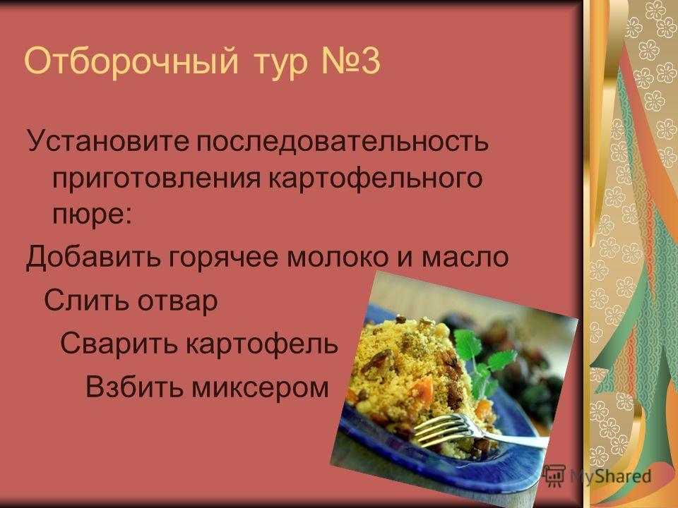 Отборочный тур 3 Установите последовательность приготовления картофельного пюре: Добавить горячее молоко и масло Слить отвар Сварить картофель Взбить миксером