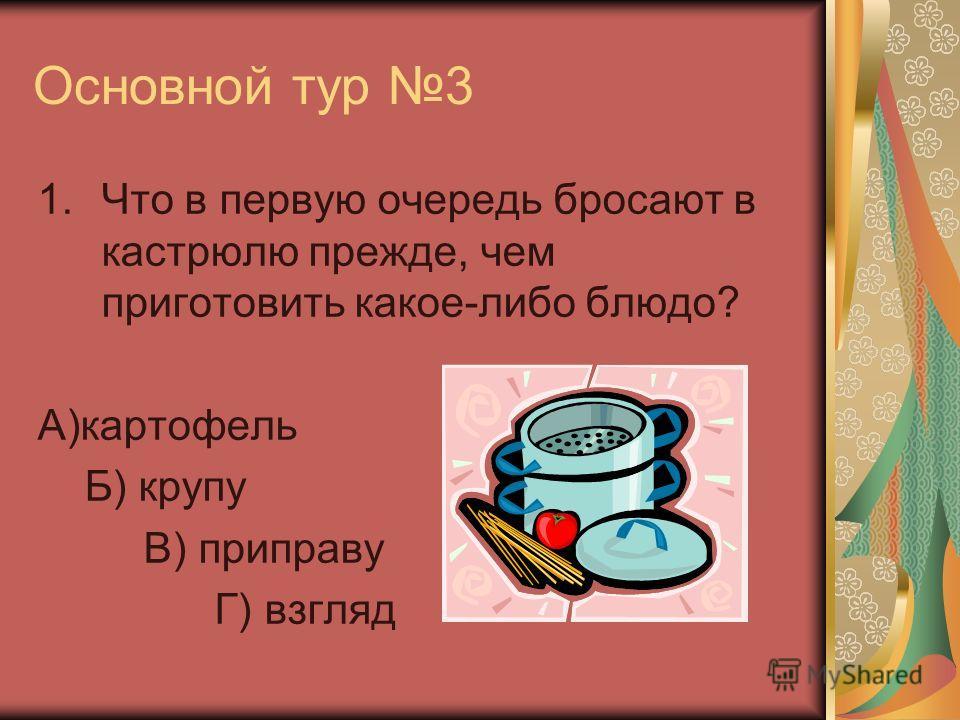 Основной тур 3 1.Что в первую очередь бросают в кастрюлю прежде, чем приготовить какое-либо блюдо? А)картофель Б) крупу В) приправу Г) взгляд