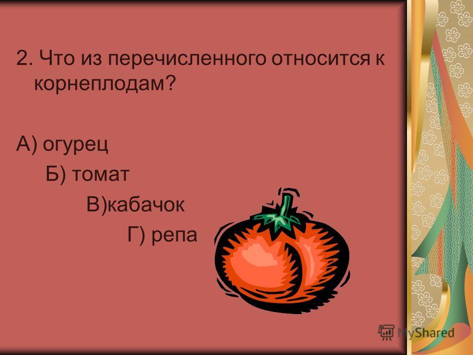 2. Что из перечисленного относится к корнеплодам? А) огурец Б) томат В)кабачок Г) репа