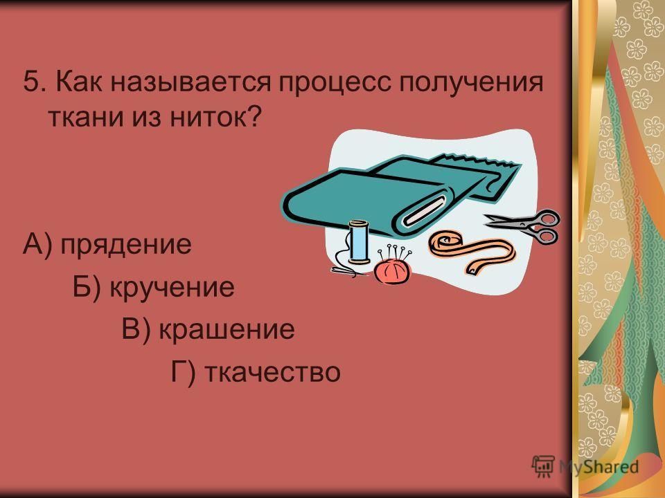 5. Как называется процесс получения ткани из ниток? А) прядение Б) кручение В) крашение Г) ткачество