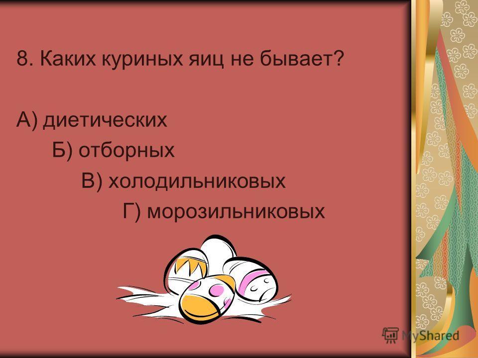 8. Каких куриных яиц не бывает? А) диетических Б) отборных В) холодильниковых Г) морозильниковых