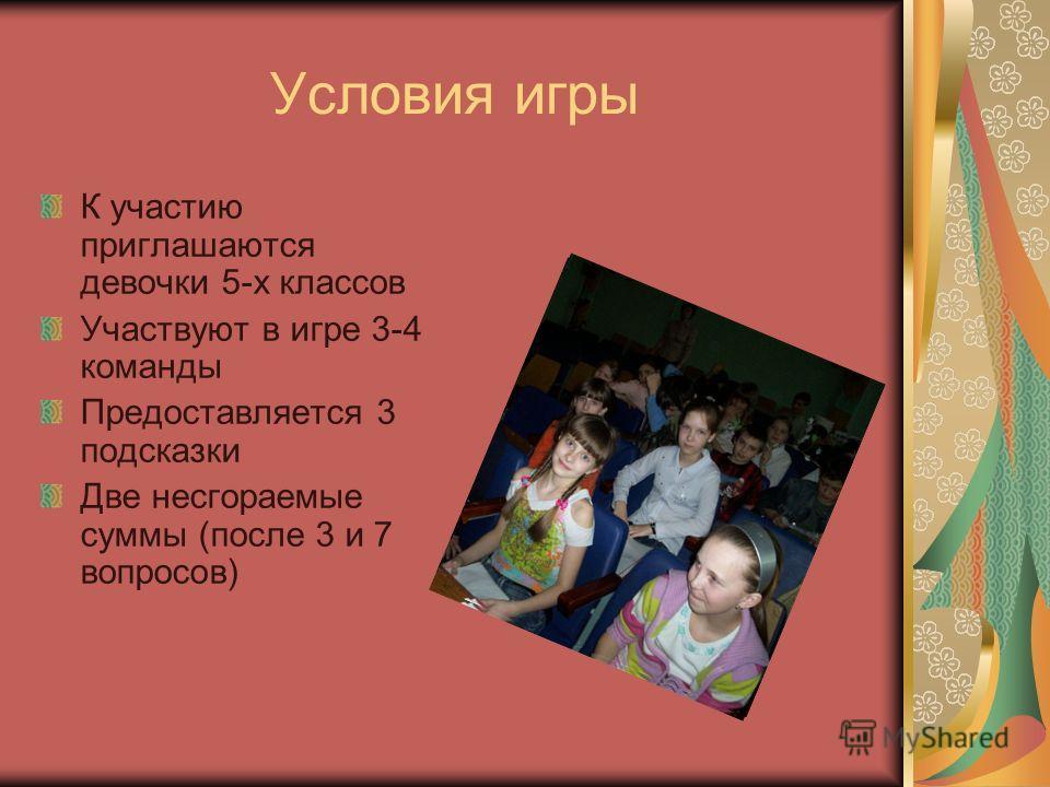 Условия игры К участию приглашаются девочки 5-х классов Участвуют в игре 3-4 команды Предоставляется 3 подсказки Две несгораемые суммы (после 3 и 7 вопросов)