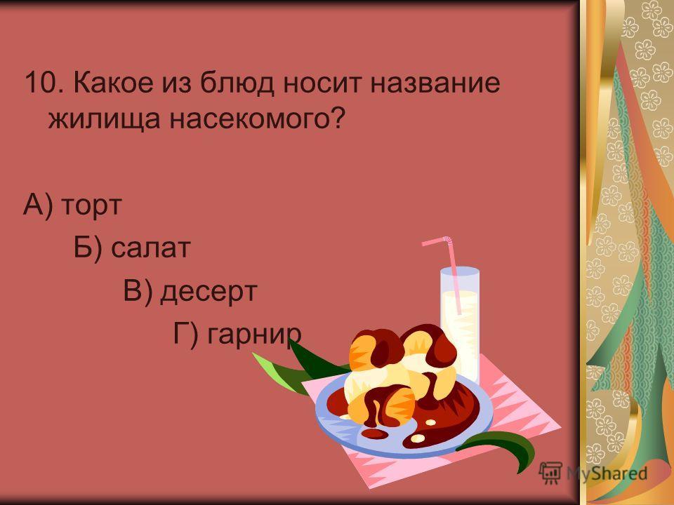10. Какое из блюд носит название жилища насекомого? А) торт Б) салат В) десерт Г) гарнир