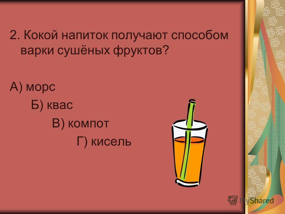 2. Кокой напиток получают способом варки сушёных фруктов? А) морс Б) квас В) компот Г) кисель