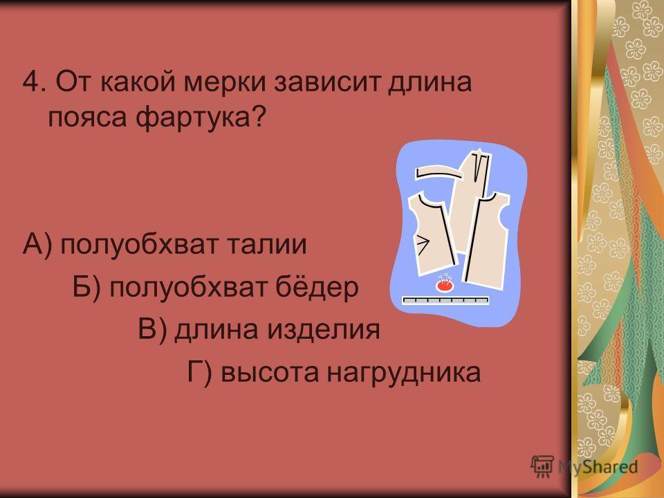 4. От какой мерки зависит длина пояса фартука? А) полуобхват талии Б) полуобхват бёдер В) длина изделия Г) высота нагрудника