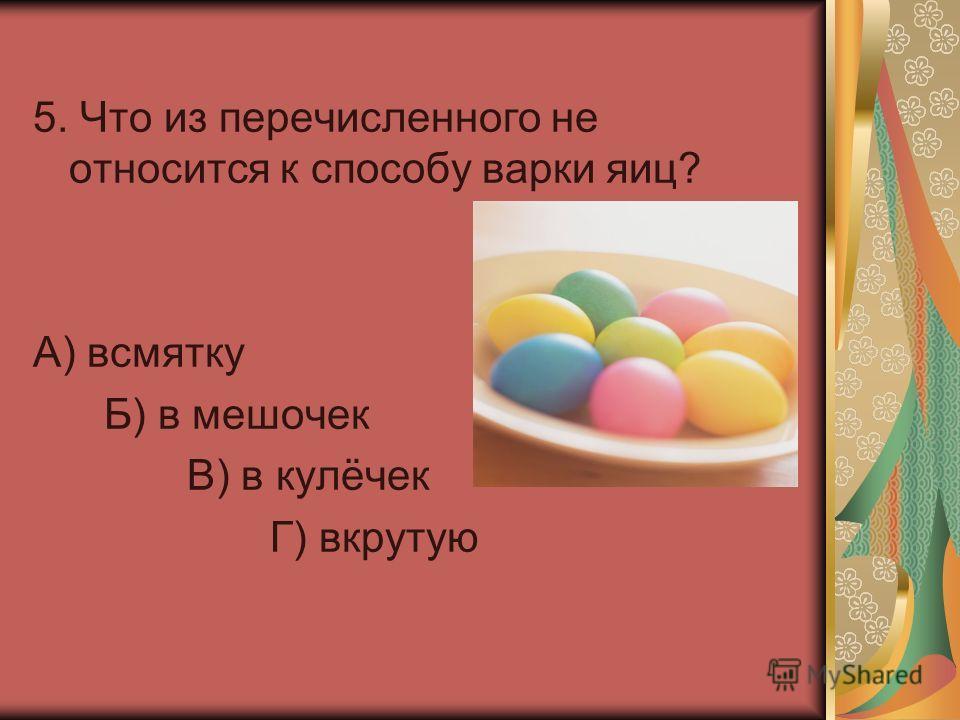 5. Что из перечисленного не относится к способу варки яиц? А) всмятку Б) в мешочек В) в кулёчек Г) вкрутую