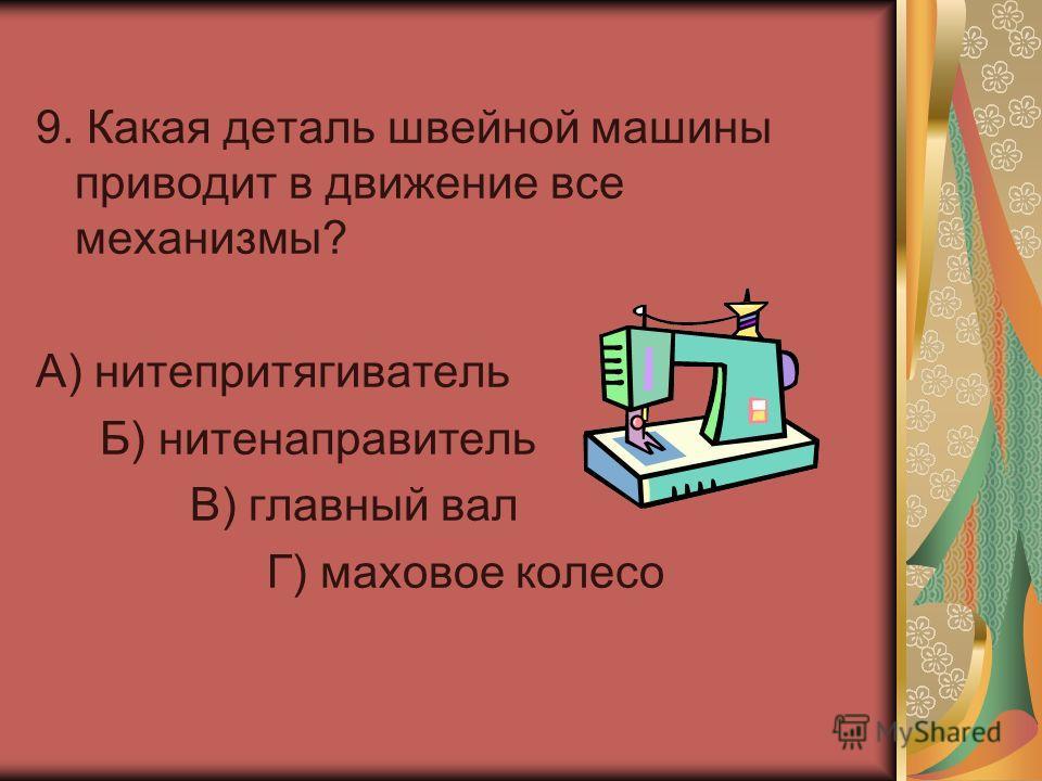 9. Какая деталь швейной машины приводит в движение все механизмы? А) нитепритягиватель Б) нитенаправитель В) главный вал Г) маховое колесо