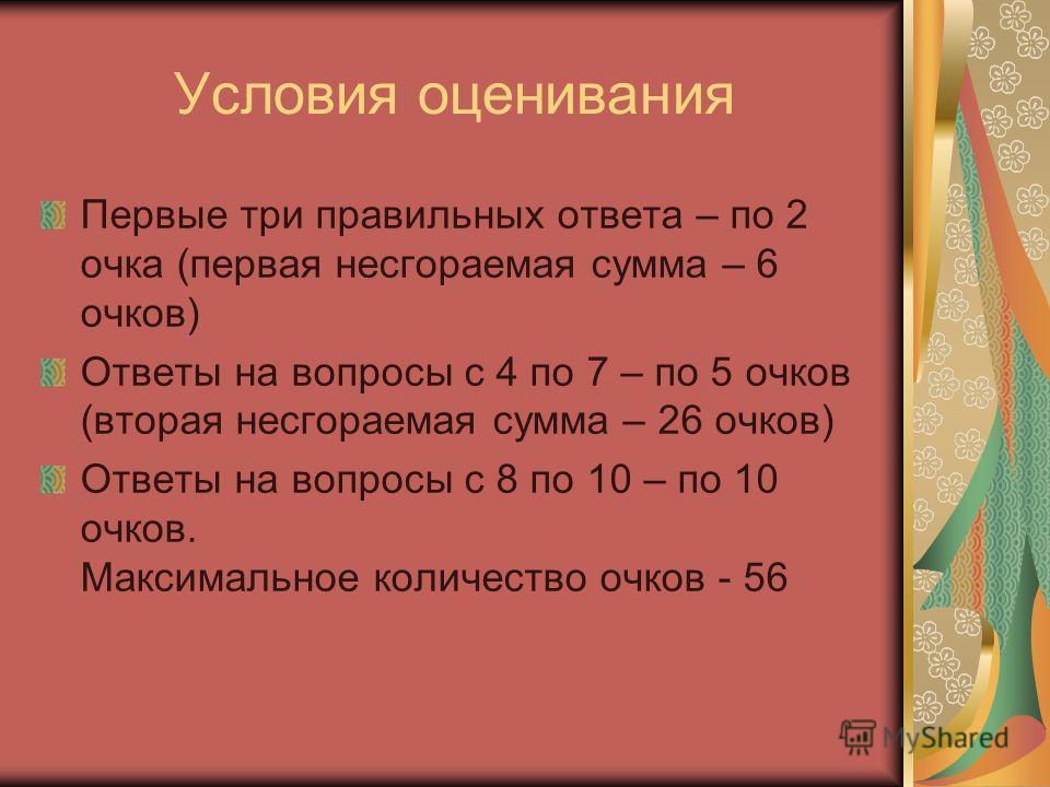 Условия оценивания Первые три правильных ответа – по 2 очка (первая несгораемая сумма – 6 очков) Ответы на вопросы с 4 по 7 – по 5 очков (вторая несгораемая сумма – 26 очков) Ответы на вопросы с 8 по 10 – по 10 очков. Максимальное количество очков -