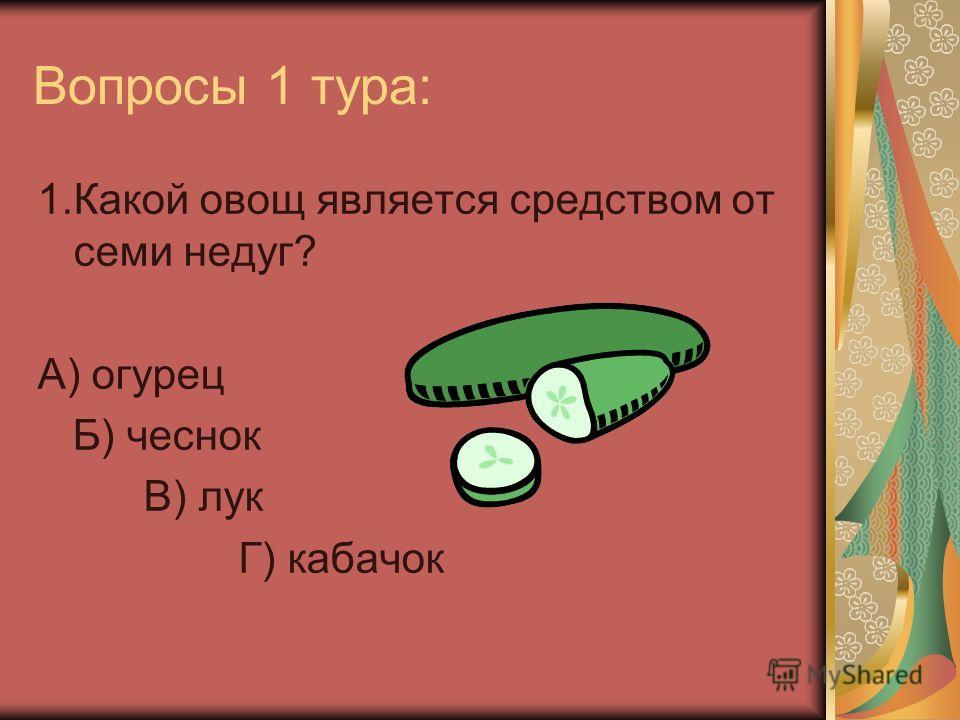 Вопросы 1 тура: 1.Какой овощ является средством от семи недуг? А) огурец Б) чеснок В) лук Г) кабачок