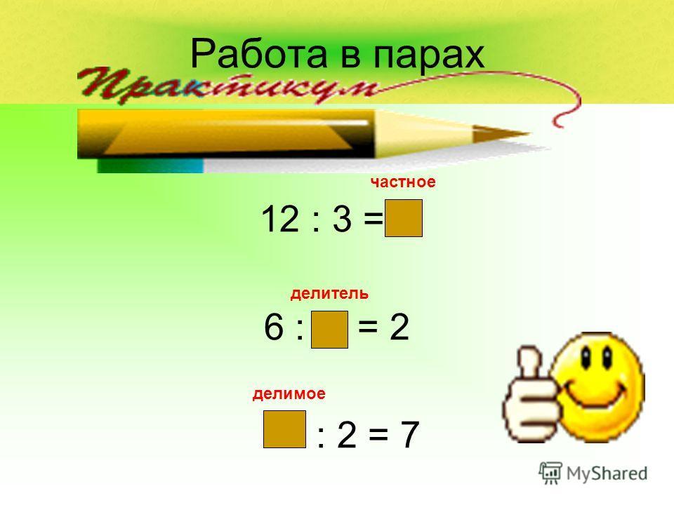 Работа в парах 12 : 3 = 4 6 : 3 = 2 14 : 2 = 7 частное делитель делимое