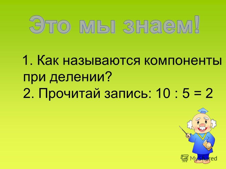 1. Как называются компоненты при делении? 2. Прочитай запись: 10 : 5 = 2