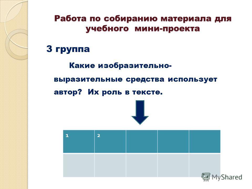 Работа по собиранию материала для учебного мини-проекта 3 группа Какие изобразительно- выразительные средства использует автор? Их роль в тексте. 12