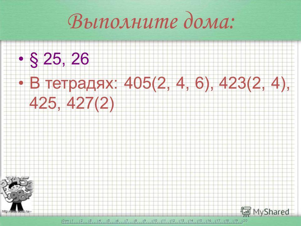Выполните дома: § 25, 26 В тетрадях: 405(2, 4, 6), 423(2, 4), 425, 427(2)