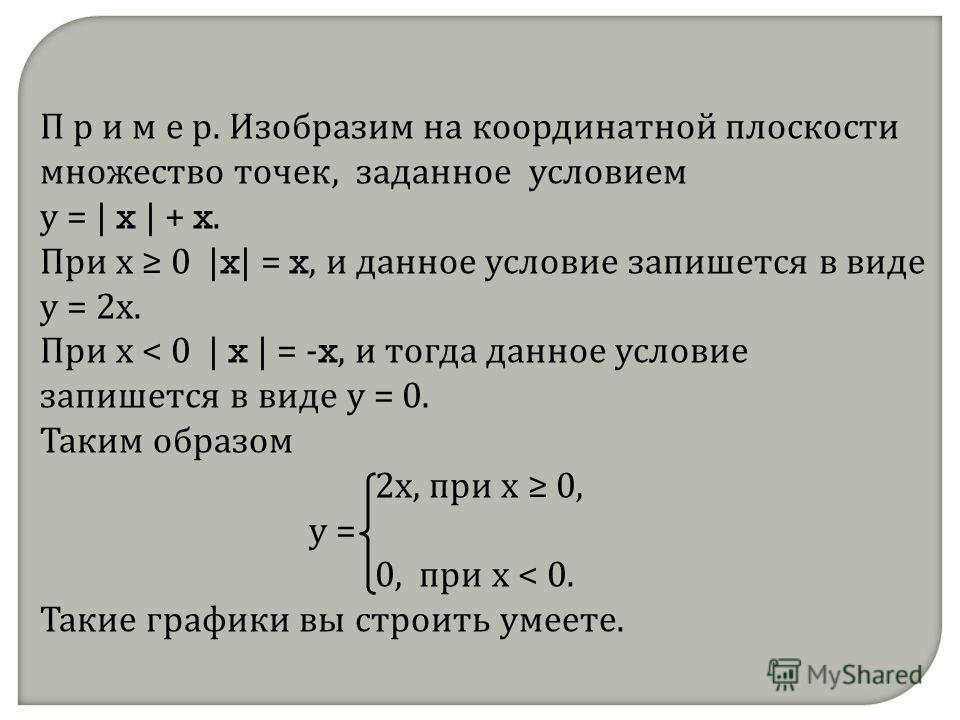 П р и м е р. Изобразим на координатной плоскости множество точек, заданное условием у = | x | + x. При х 0 | x | = x, и данное условие запишется в виде у = 2х. При х < 0 | x | = - x, и тогда данное условие запишется в виде у = 0. Таким образом 2х, пр