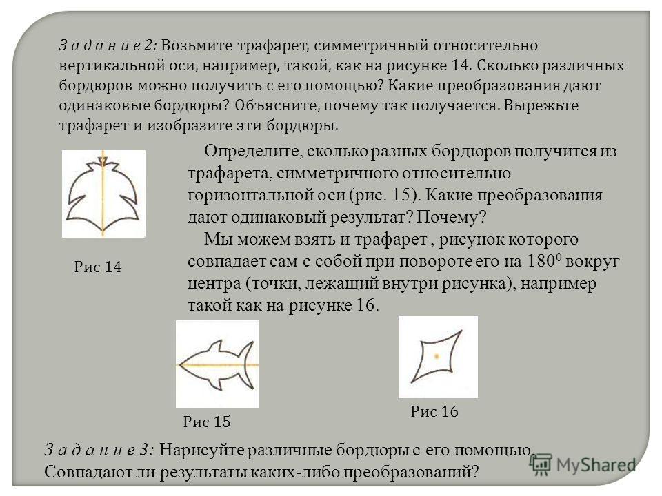 З а д а н и е 2: Возьмите трафарет, симметричный относительно вертикальной оси, например, такой, как на рисунке 14. Сколько различных бордюров можно получить с его помощью? Какие преобразования дают одинаковые бордюры? Объясните, почему так получаетс