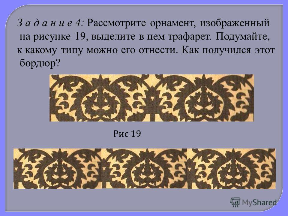 З а д а н и е 4: Рассмотрите орнамент, изображенный на рисунке 19, выделите в нем трафарет. Подумайте, к какому типу можно его отнести. Как получился этот бордюр? Рис 19