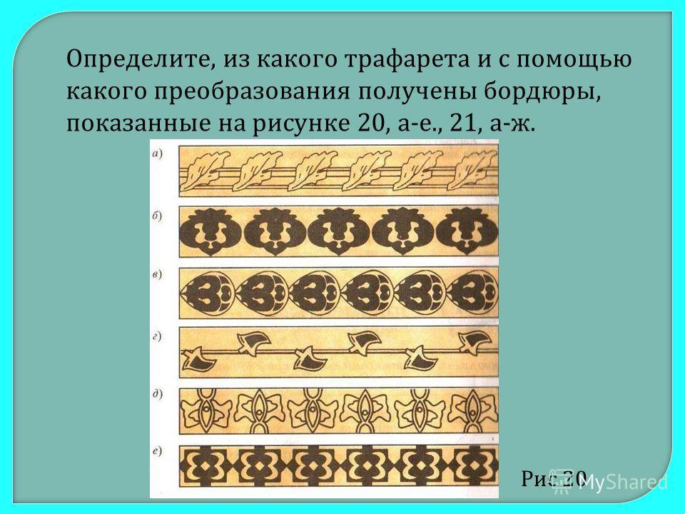 Определите, из какого трафарета и с помощью какого преобразования получены бордюры, показанные на рисунке 20, а-е., 21, а-ж. Рис 20