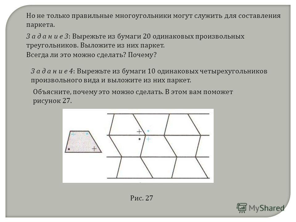 Но не только правильные многоугольники могут служить для составления паркета. З а д а н и е 3: Вырежьте из бумаги 20 одинаковых произвольных треугольников. Выложите из них паркет. Всегда ли это можно сделать? Почему? З а д а н и е 4: Вырежьте из бума