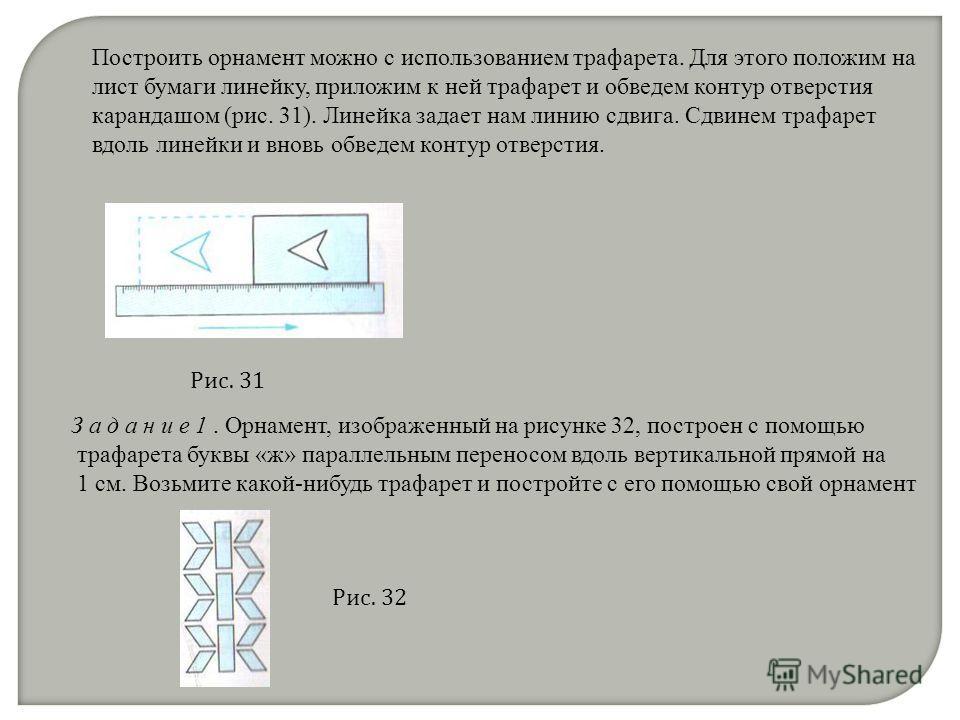 Построить орнамент можно с использованием трафарета. Для этого положим на лист бумаги линейку, приложим к ней трафарет и обведем контур отверстия карандашом (рис. 31). Линейка задает нам линию сдвига. Сдвинем трафарет вдоль линейки и вновь обведем ко