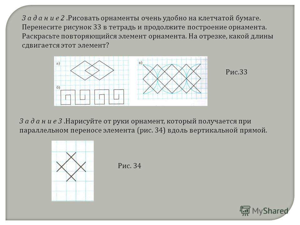 З а д а н и е 2.Рисовать орнаменты очень удобно на клетчатой бумаге. Перенесите рисунок 33 в тетрадь и продолжите построение орнамента. Раскрасьте повторяющийся элемент орнамента. На отрезке, какой длины сдвигается этот элемент? З а д а н и е 3.Нарис