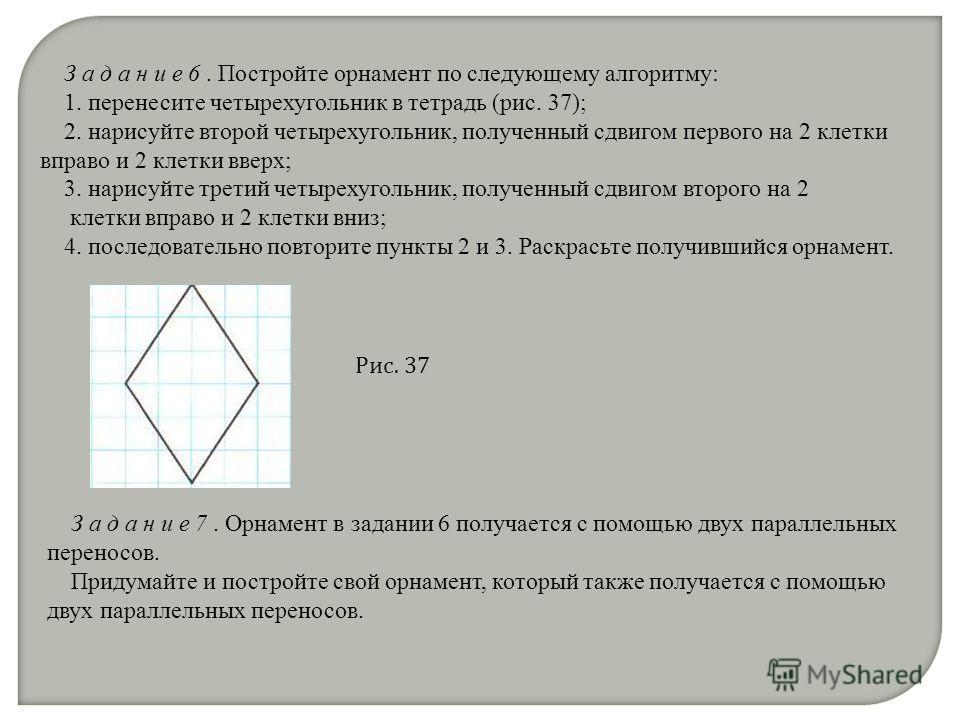 З а д а н и е 6. Постройте орнамент по следующему алгоритму: 1. перенесите четырехугольник в тетрадь (рис. 37); 2. нарисуйте второй четырехугольник, полученный сдвигом первого на 2 клетки вправо и 2 клетки вверх; 3. нарисуйте третий четырехугольник,