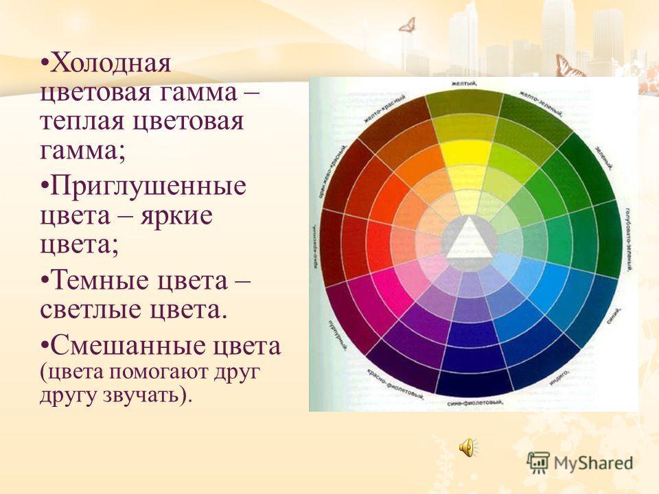 Холодная цветовая гамма – теплая цветовая гамма ; Приглушенные цвета – яркие цвета ; Темные цвета – светлые цвета. Смешанные цвета ( цвета помогают друг другу звучать ).