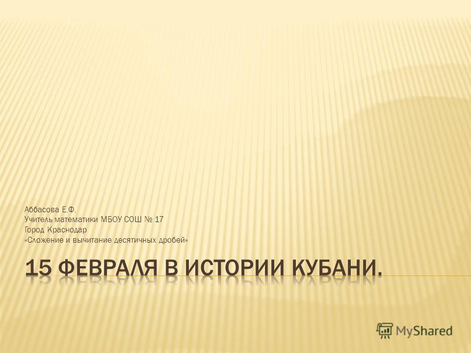 Аббасова Е.Ф. Учитель математики МБОУ СОШ 17 Город Краснодар «Сложение и вычитание десятичных дробей»