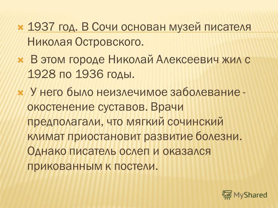 1937 год. В Сочи основан музей писателя Николая Островского. В этом городе Николай Алексеевич жил с 1928 по 1936 годы. У него было неизлечимое заболевание - окостенение суставов. Врачи предполагали, что мягкий сочинский климат приостановит развитие б
