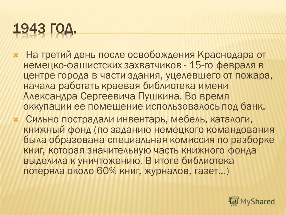 На третий день после освобождения Краснодара от немецко-фашистских захватчиков - 15-го февраля в центре города в части здания, уцелевшего от пожара, начала работать краевая библиотека имени Александра Сергеевича Пушкина. Во время оккупации ее помещен