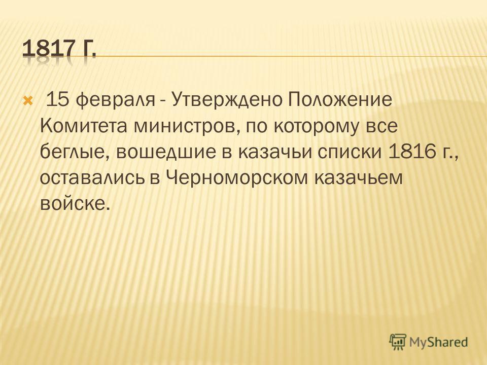 15 февраля - Утверждено Положение Комитета министров, по которому все беглые, вошедшие в казачьи списки 1816 г., оставались в Черноморском казачьем войске.