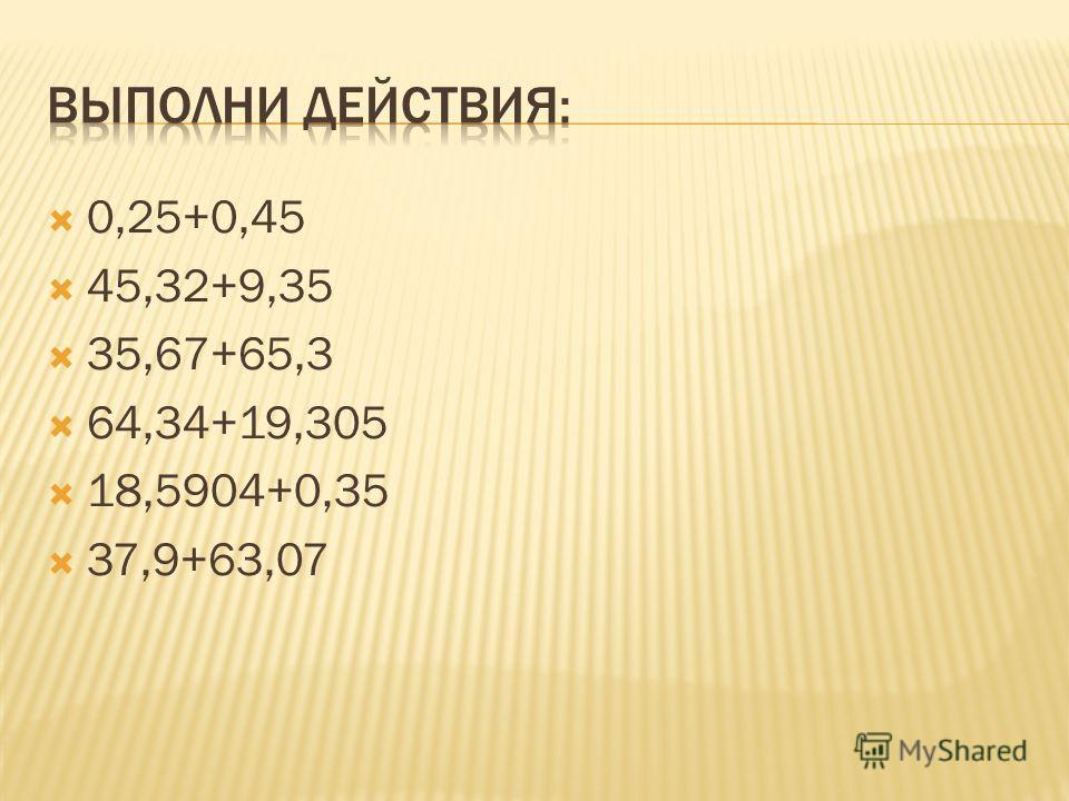 0,25+0,45 45,32+9,35 35,67+65,3 64,34+19,305 18,5904+0,35 37,9+63,07