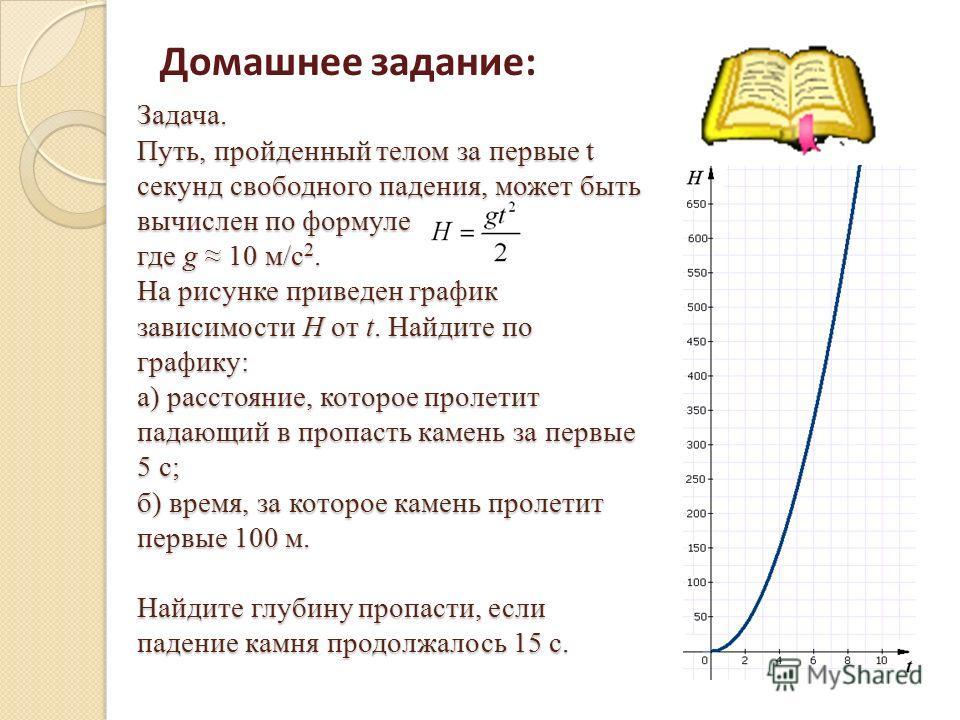 Задача. Путь, пройденный телом за первые t секунд свободного падения, может быть вычислен по формуле где g 10 м/с 2. На рисунке приведен график зависимости H от t. Найдите по графику: а) расстояние, которое пролетит падающий в пропасть камень за перв