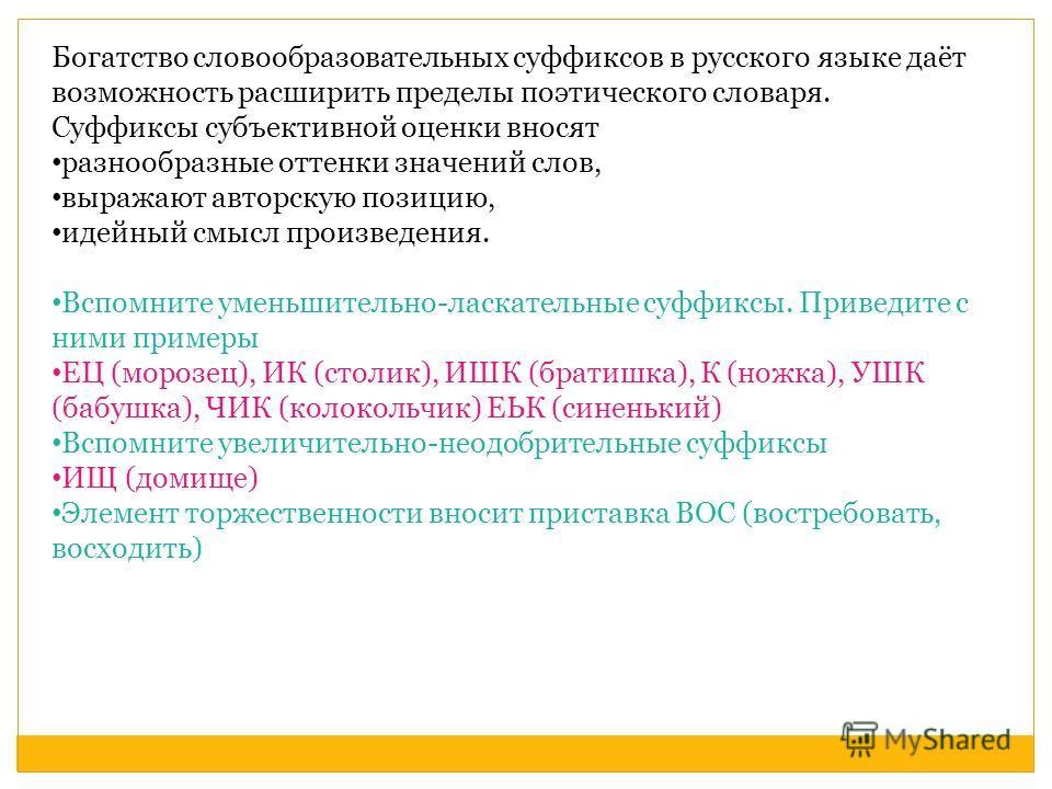 Богатство словообразовательных суффиксов в русского языке даёт возможность расширить пределы поэтического словаря. Суффиксы субъективной оценки вносят разнообразные оттенки значений слов, выражают авторскую позицию, идейный смысл произведения. Вспомн