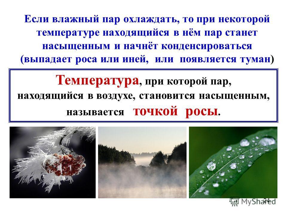 24 Если влажный пар охлаждать, то при некоторой температуре находящийся в нём пар станет насыщенным и начнёт конденсироваться (выпадает роса или иней, или появляется туман) Температура, при которой пар, находящийся в воздухе, становится насыщенным, н
