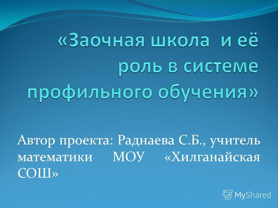 Автор проекта: Раднаева С.Б., учитель математики МОУ «Хилганайская СОШ»