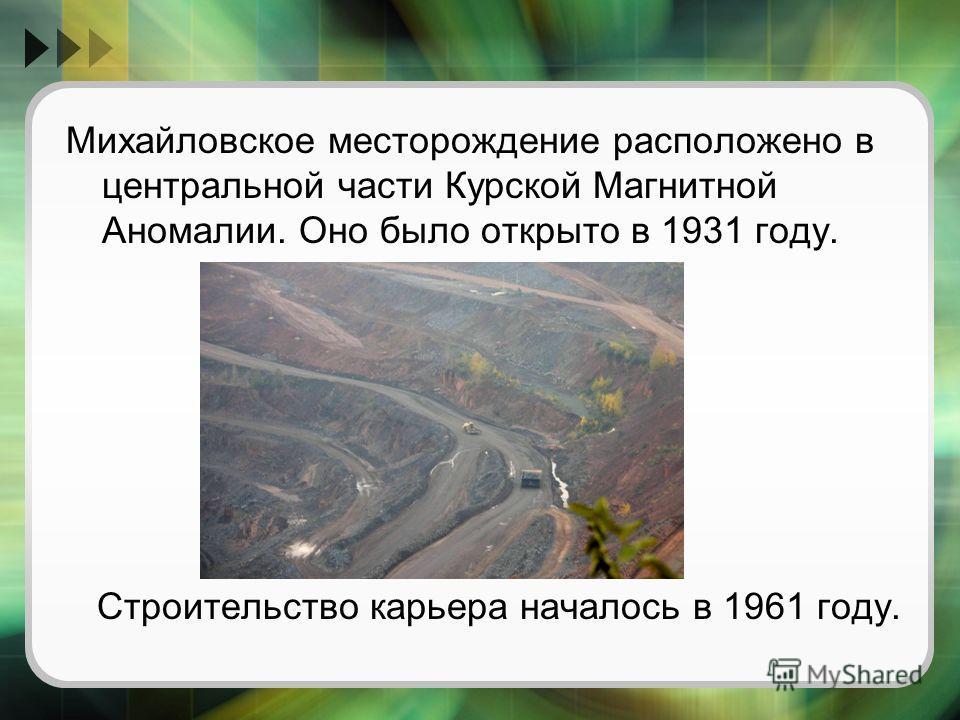 Михайловское месторождение расположено в центральной части Курской Магнитной Аномалии. Оно было открыто в 1931 году. Строительство карьера началось в 1961 году.