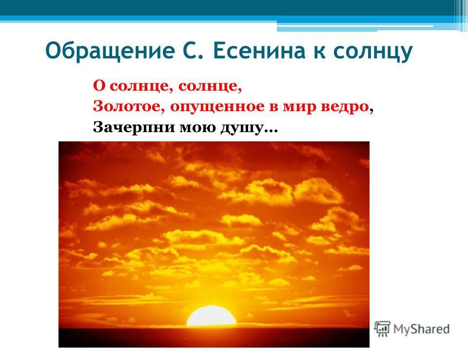 Обращение С. Есенина к солнцу О солнце, солнце, Золотое, опущенное в мир ведро, Зачерпни мою душу…