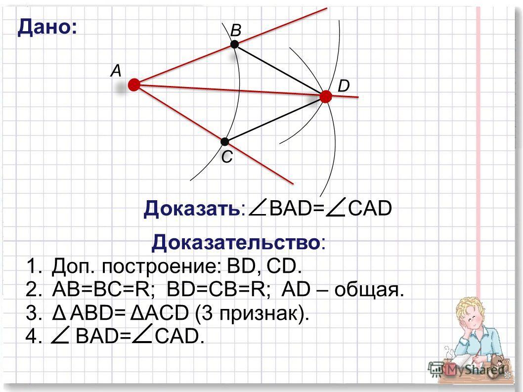 А В С Дано: Доказать: ВАD= CАD Доказательство: 1.Доп. построение: ВD, СD. 2.АВ=ВС=R; BD=СB=R; AD – общая. 3.Δ ABD= ΔACD (3 признак). 4. BAD= CАD. D