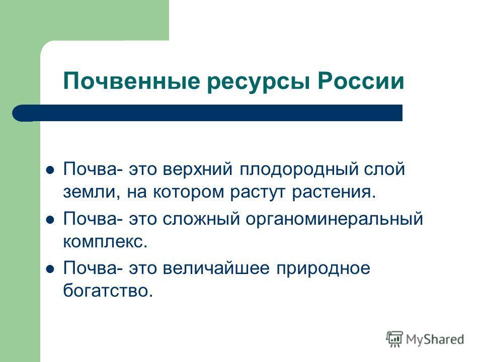 Почвенные ресурсы России Почва- это верхний плодородный слой земли, на котором растут растения. Почва- это сложный органоминеральный комплекс. Почва- это величайшее природное богатство.