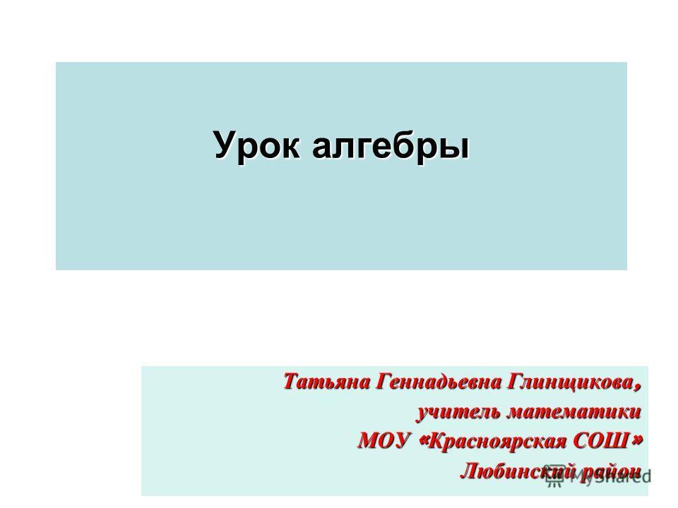 Урок алгебры Татьяна Геннадьевна Глинщикова, учитель математики МОУ « Красноярская СОШ » Любинский район