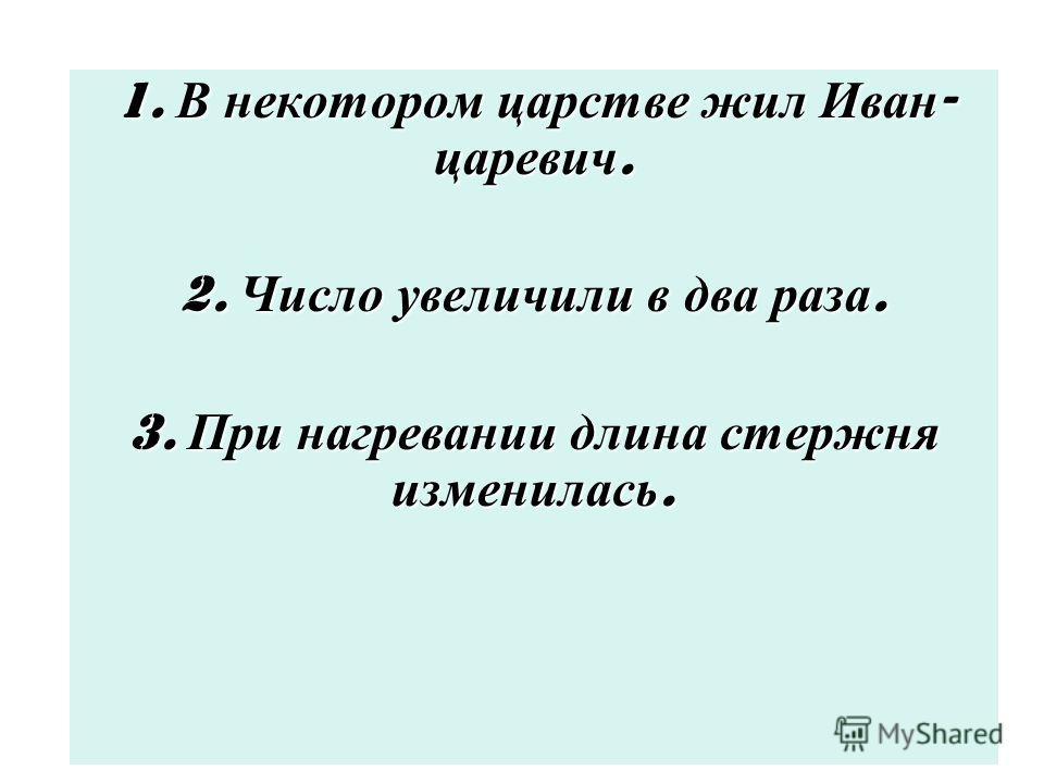 1. В некотором царстве жил Иван - царевич. 2. Число увеличили в два раза. 3. При нагревании длина стержня изменилась.