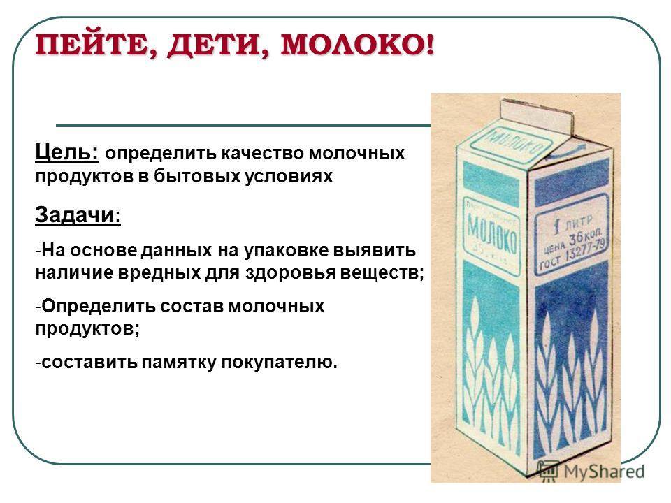 ПЕЙТЕ, ДЕТИ, МОЛОКО! Цель: определить качество молочных продуктов в бытовых условиях Задачи : -На основе данных на упаковке выявить наличие вредных для здоровья веществ; -Определить состав молочных продуктов; -составить памятку покупателю.