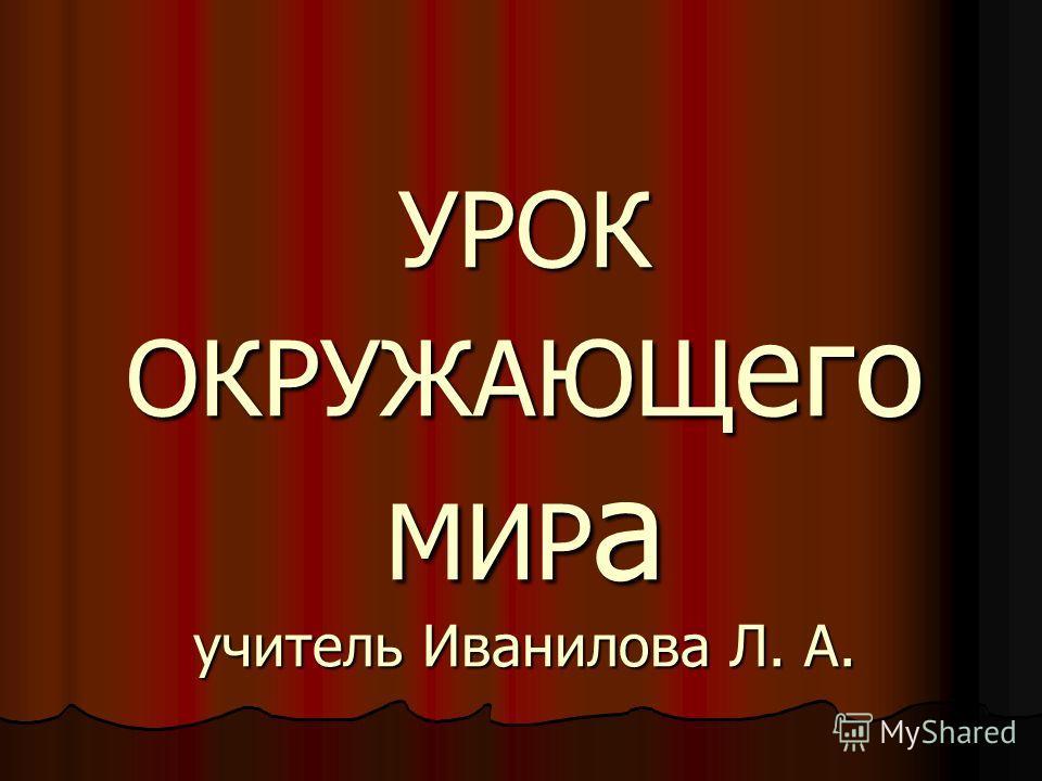 УРОК ОКРУЖАЮЩ его МИР а учитель Иванилова Л. А.