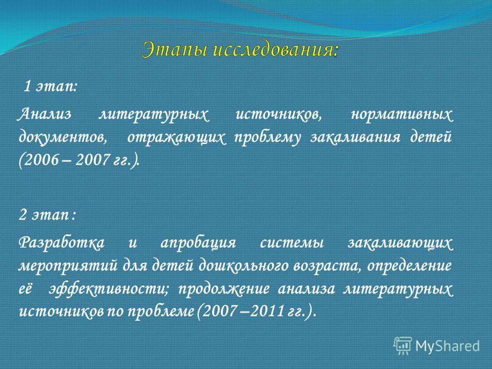 1 этап: Анализ литературных источников, нормативных документов, отражающих проблему закаливания детей (2006 – 2007 гг.). 2 этап : Разработка и апробация системы закаливающих мероприятий для детей дошкольного возраста, определение её эффективности; пр