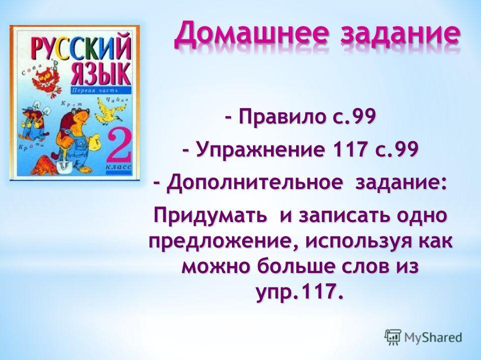 - Правило с.99 - Упражнение 11 7 с.99 - Дополнительное задание: Придумать и записать одно предложение, используя как можно больше слов из упр.11 7.