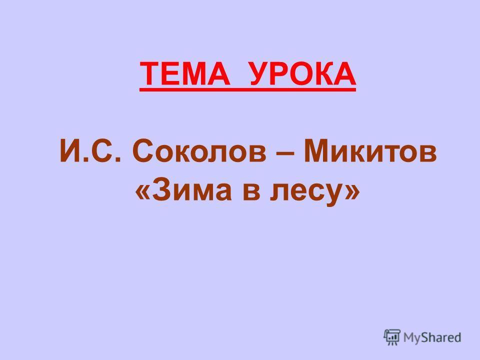 ТЕМА УРОКА И.С. Соколов – Микитов «Зима в лесу»