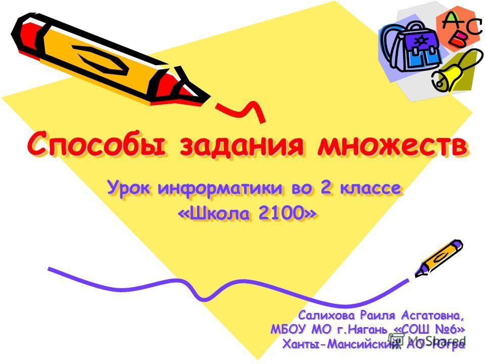 Способы задания множеств Урок информатики во 2 классе «Школа 2100» Салихова Раиля Асгатовна, МБОУ МО г.Нягань «СОШ 6» МБОУ МО г.Нягань «СОШ 6» Ханты-Мансийский АО-Югра