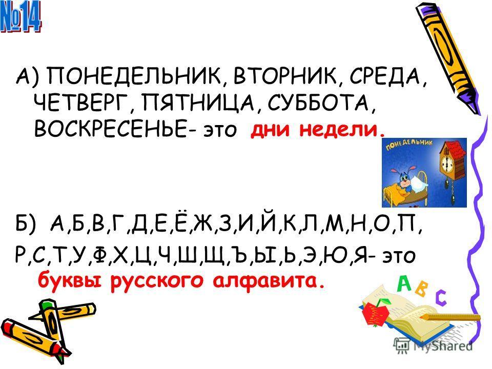 А) ПОНЕДЕЛЬНИК, ВТОРНИК, СРЕДА, ЧЕТВЕРГ, ПЯТНИЦА, СУББОТА, ВОСКРЕСЕНЬЕ- это Б) А,Б,В,Г,Д,Е,Ё,Ж,З,И,Й,К,Л,М,Н,О,П, Р,С,Т,У,Ф,Х,Ц,Ч,Ш,Щ,Ъ,Ы,Ь,Э,Ю,Я- это дни недели. буквы русского алфавита.