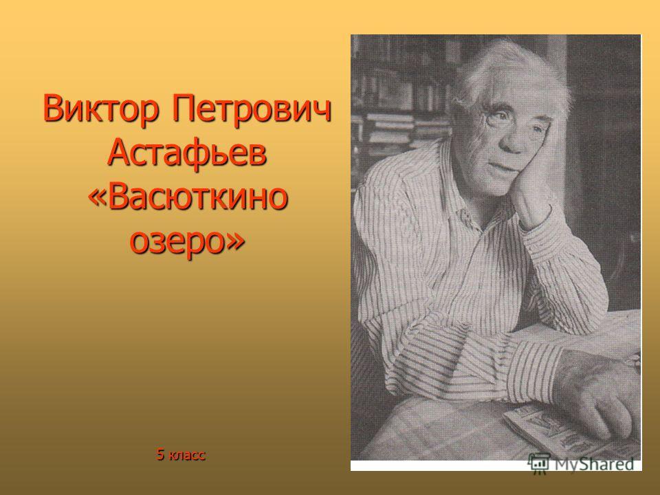 Виктор Петрович Астафьев «Васюткино озеро» 5 класс