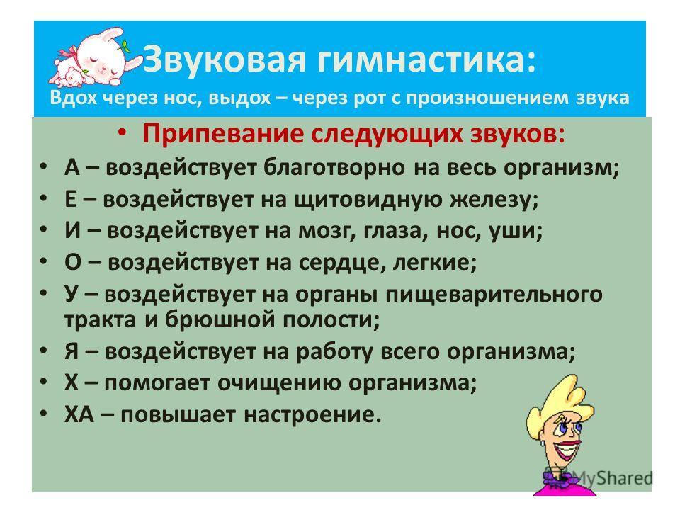 Звуковая гимнастика: Вдох через нос, выдох – через рот с произношением звука Припевание следующих звуков: А – воздействует благотворно на весь организм; Е – воздействует на щитовидную железу; И – воздействует на мозг, глаза, нос, уши; О – воздействуе